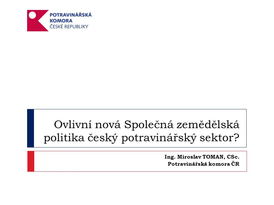 Ovlivní nová Společná zemědělská politika český potravinářský sektor? Ing. Miroslav TOMAN, CSc. Potravinářská komora ČR