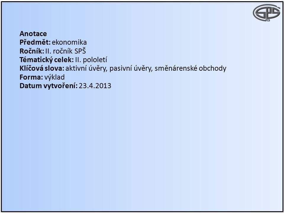 Anotace Předmět: ekonomika Ročník: II. ročník SPŠ Tématický celek: II. pololetí Klíčová slova: aktivní úvěry, pasivní úvěry, směnárenské obchody Forma