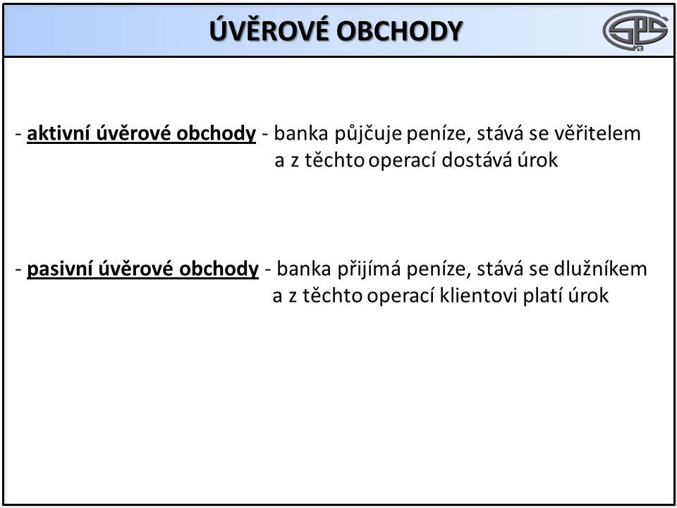 ÚVĚROVÉ OBCHODY - aktivní úvěrové obchody - banka půjčuje peníze, stává se věřitelem a z těchto operací dostává úrok - pasivní úvěrové obchody - banka