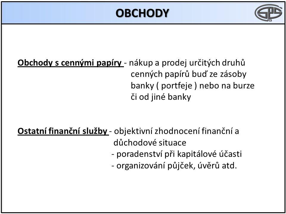 OBCHODY Obchody s cennými papíry - nákup a prodej určitých druhů cenných papírů buď ze zásoby banky ( portfeje ) nebo na burze či od jiné banky Ostatn