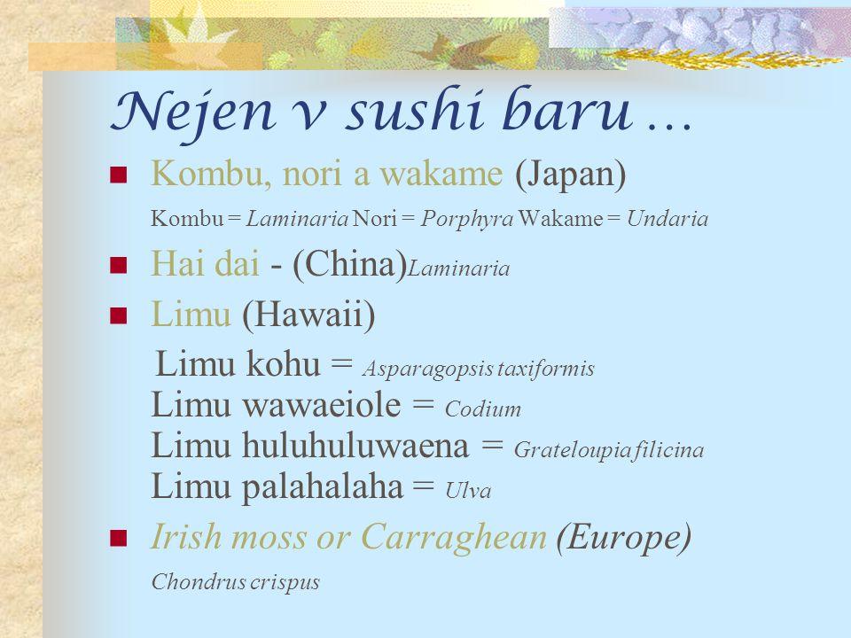 Nejen v sushi baru … Kombu, nori a wakame (Japan) Kombu = Laminaria Nori = Porphyra Wakame = Undaria Hai dai - (China) Laminaria Limu (Hawaii) Limu kohu = Asparagopsis taxiformis Limu wawaeiole = Codium Limu huluhuluwaena = Grateloupia filicina Limu palahalaha = Ulva Irish moss or Carraghean (Europe) Chondrus crispus