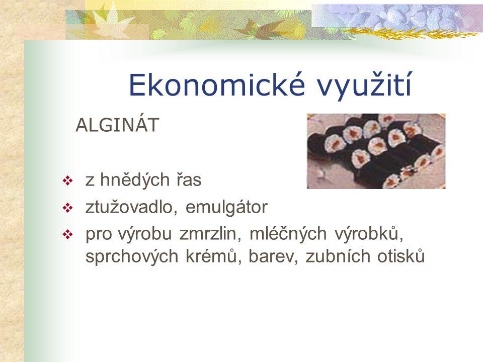 Ekonomické využití ALGINÁT  z hnědých řas  ztužovadlo, emulgátor  pro výrobu zmrzlin, mléčných výrobků, sprchových krémů, barev, zubních otisků