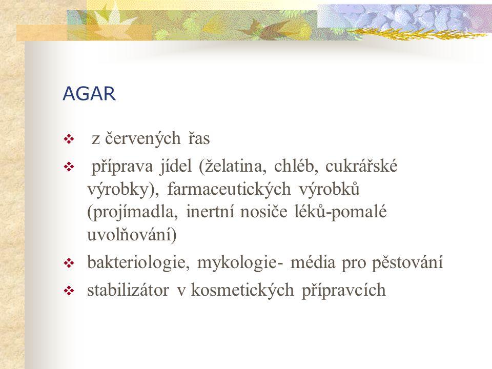 AGAR  z červených řas  příprava jídel (želatina, chléb, cukrářské výrobky), farmaceutických výrobků (projímadla, inertní nosiče léků-pomalé uvolňování)  bakteriologie, mykologie- média pro pěstování  stabilizátor v kosmetických přípravcích