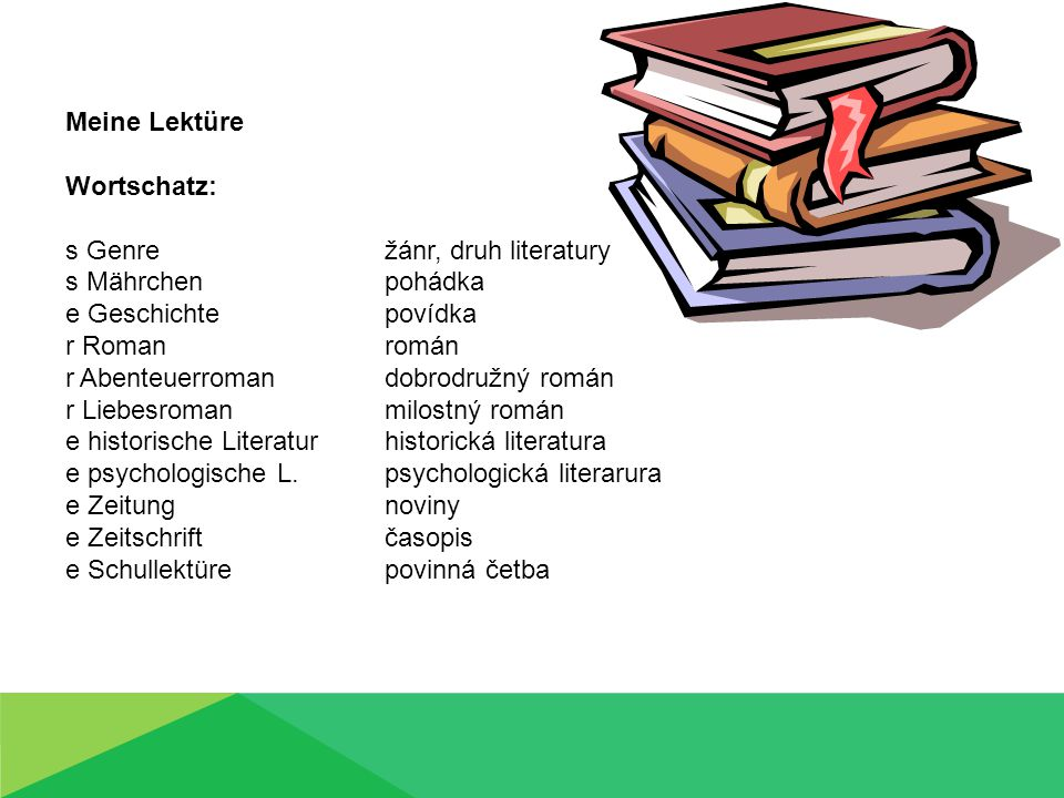 Meine Lektüre Wortschatz: s Genre žánr, druh literatury s Mährchen pohádka e Geschichte povídka r Roman román r Abenteuerroman dobrodružný román r Lie