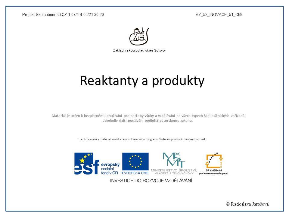 Reaktanty a produkty Materiál je určen k bezplatnému používání pro potřeby výuky a vzdělávání na všech typech škol a školských zařízení. Jakékoliv dal