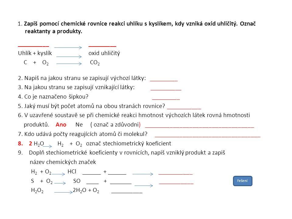 1. Zapiš pomocí chemické rovnice reakci uhlíku s kyslíkem, kdy vzniká oxid uhličitý. Označ reaktanty a produkty. __________ _________ Uhlík + kyslík o