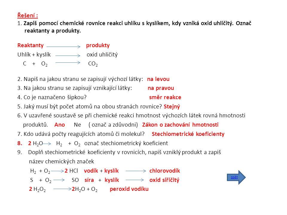Řešení : 1. Zapiš pomocí chemické rovnice reakci uhlíku s kyslíkem, kdy vzniká oxid uhličitý. Označ reaktanty a produkty. Reaktanty produkty Uhlík + k