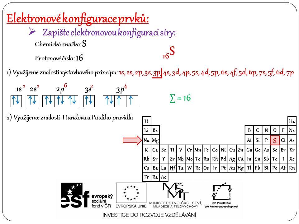 Elektronové konfigurace prvků:  Zapište elektronovou konfiguraci vápníku: Chemická značka: Ca Protonové číslo: 20 20 Ca 1) Využijeme znalosti výstavbového principu: 1s, 2s, 2p, 3s, 3p, 4s, 3d, 4p, 5s, 4d, 5p, 6s, 4f, 5d, 6p, 7s, 5f, 6d, 7p H He LiBe BCNOFNe NaMg AlSiP S ClAr KCaScTiVCrMnFeCoNiCuZnGaGeAsSeBrKr RbSrYZrNbMoTcRuRhPdAgCdInSnSbTeIXe CsBaLaHfTaWReOsIrPtAuHgTlPbBiPoAtRn FrRaAc 1s 2s 2p 3s 3p 4s 2 2 6 2 6 2 ∑ = 20 2) Využijeme znalosti Hundova a Pauliho pravidla