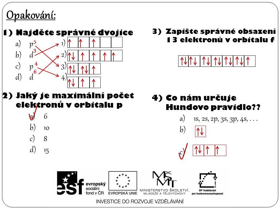 1)Najděte správné dvojice a)p b)d c)p d)d Opakování: 2)Jaký je maximální počet elektronů v orbitalu p a)6 b)10 c)8 d)15 3)Zapište správné obsazení 13