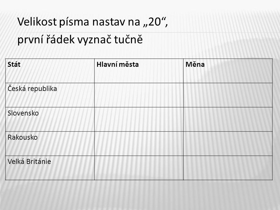 """Velikost písma nastav na """"20 , první řádek vyznač tučně StátHlavní městaMěna Česká republika Slovensko Rakousko Velká Británie"""
