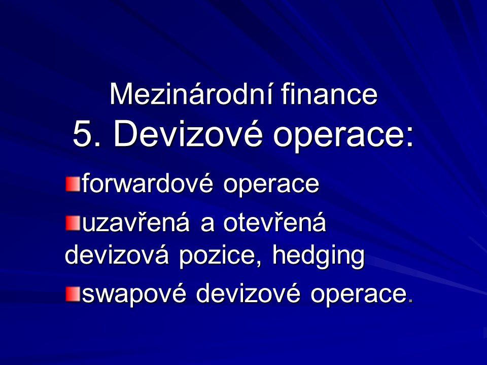 Mezinárodní finance 5. Devizové operace: forwardové operace uzavřená a otevřená devizová pozice, hedging swapové devizové operace.
