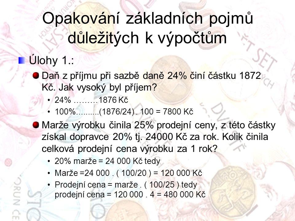 Opakování základních pojmů důležitých k výpočtům Úlohy 1.: Daň z příjmu při sazbě daně 24% činí částku 1872 Kč. Jak vysoký byl příjem? 24% ………1876 Kč
