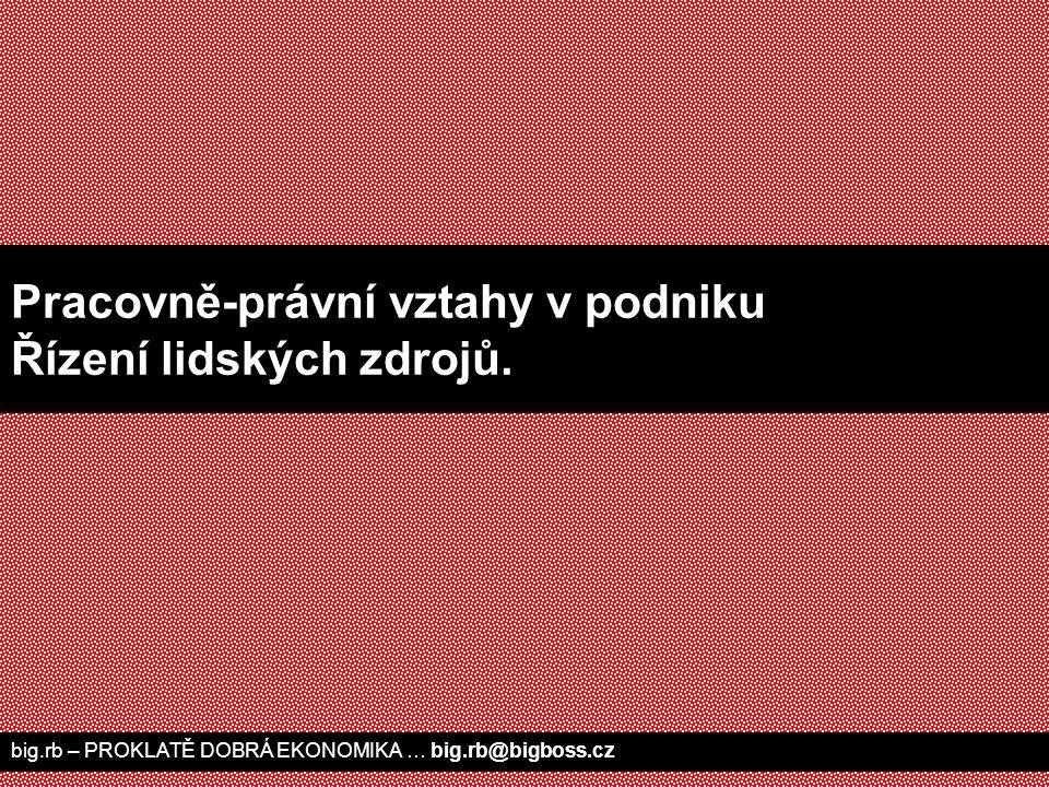 big.rb – PROKLATĚ DOBRÁ EKONOMIKA … big.rb@bigboss.cz Pracovně-právní vztahy v podniku Řízení lidských zdrojů.