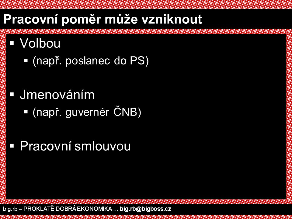 Pracovní poměr může vzniknout  Volbou  (např. poslanec do PS)  Jmenováním  (např. guvernér ČNB)  Pracovní smlouvou big.rb – PROKLATĚ DOBRÁ EKONOM