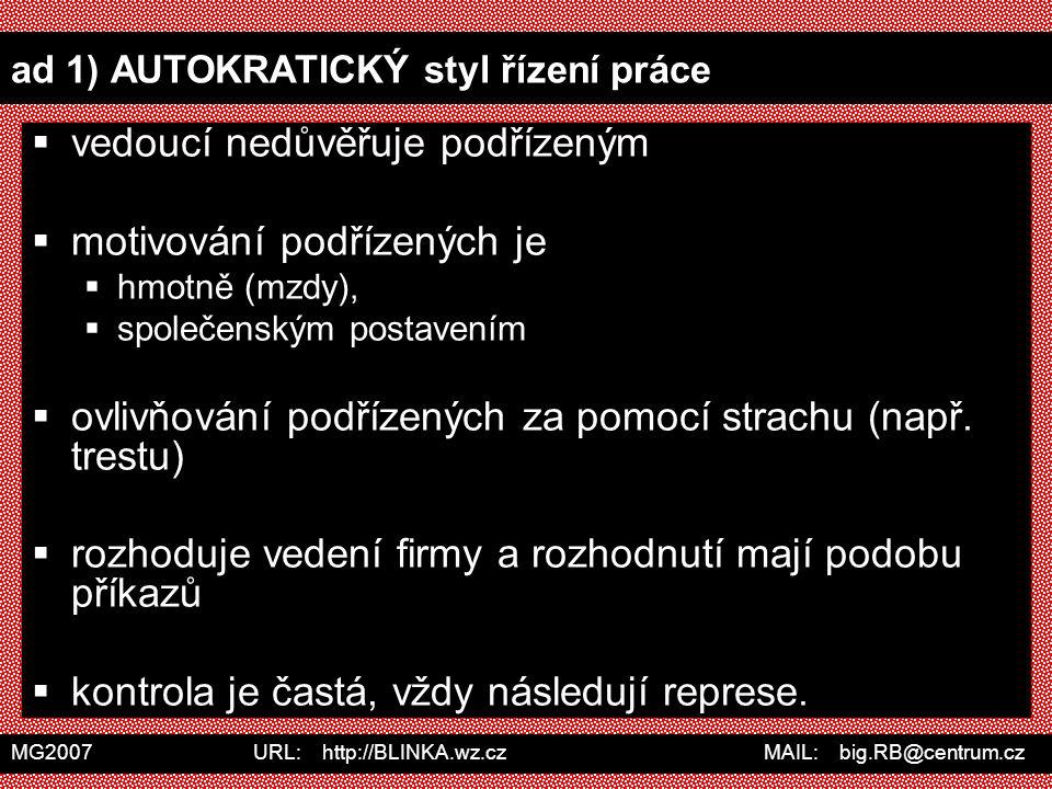 MG2007 URL: http://BLINKA.wz.cz MAIL: big.RB@centrum.cz ad 1) AUTOKRATICKÝ styl řízení práce  vedoucí nedůvěřuje podřízeným  motivování podřízených