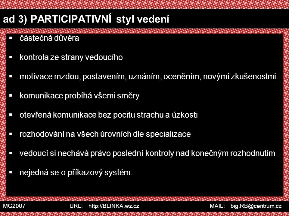 MG2007 URL: http://BLINKA.wz.cz MAIL: big.RB@centrum.cz ad 3) PARTICIPATIVNÍ styl vedení  částečná důvěra  kontrola ze strany vedoucího  motivace m