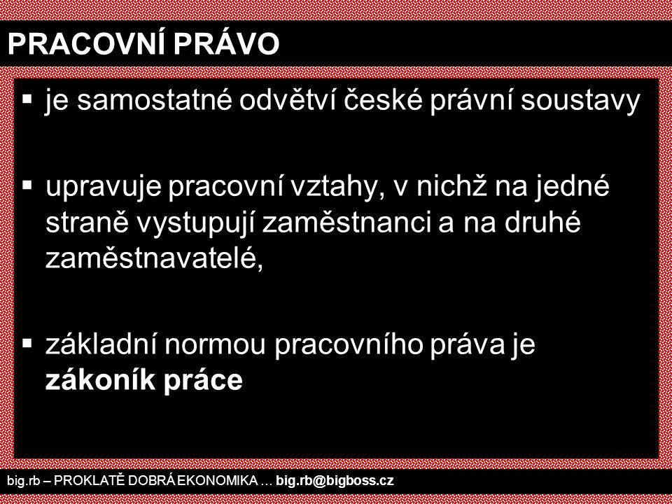 big.rb – PROKLATĚ DOBRÁ EKONOMIKA … big.rb@bigboss.cz PRACOVNÍ PRÁVO  je samostatné odvětví české právní soustavy  upravuje pracovní vztahy, v nichž