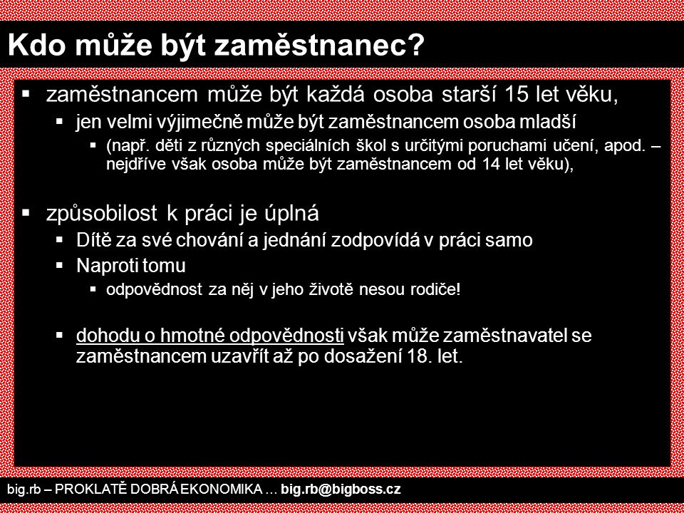 VÝPOVĚĎ  musí být písemná  musí být doručena druhému účastníku, jinak je neplatná  doporučení: poslat doporučeně, nebo si nechat dát razítko od nějakého příjemce pošty, že výpověď přijal  zaměstnavatel musí uvést důvody, zaměstnanec nemusí big.rb – PROKLATĚ DOBRÁ EKONOMIKA … big.rb@bigboss.cz