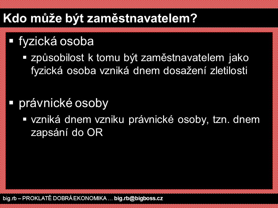 big.rb – PROKLATĚ DOBRÁ EKONOMIKA … big.rb@bigboss.cz Kdo může být zaměstnavatelem?  fyzická osoba  způsobilost k tomu být zaměstnavatelem jako fyzi