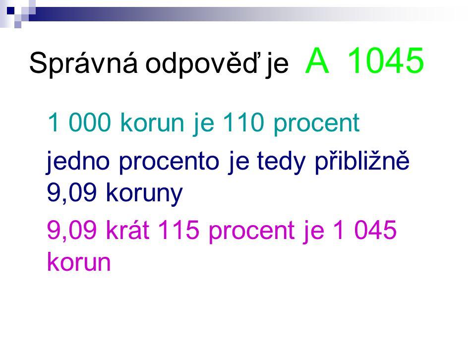 Správná odpověď je A 1045 1 000 korun je 110 procent jedno procento je tedy přibližně 9,09 koruny 9,09 krát 115 procent je 1 045 korun