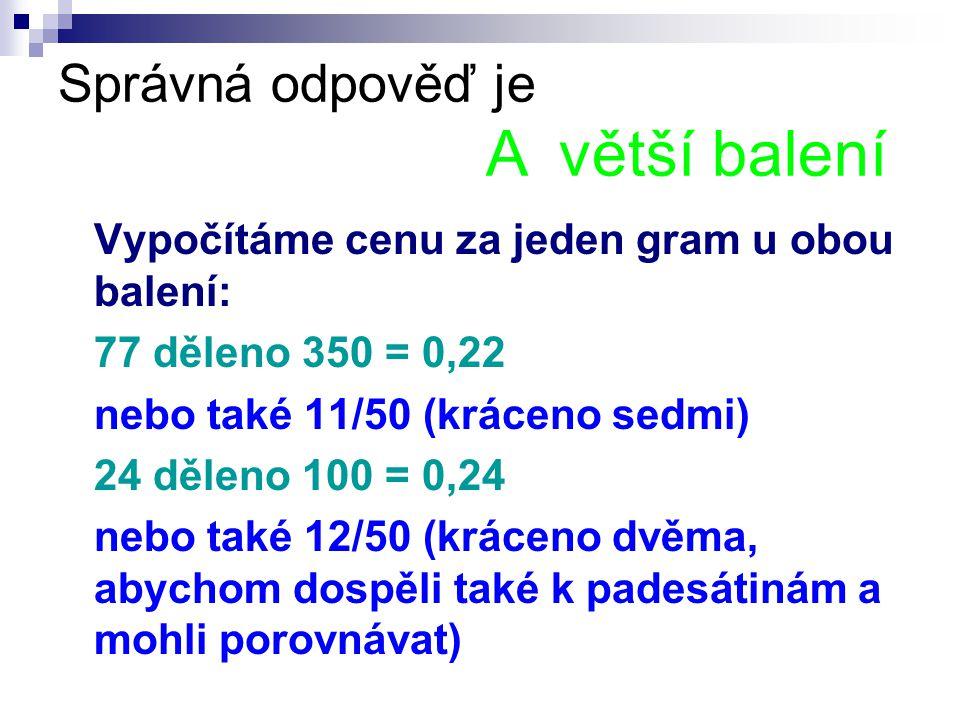 Správná odpověď je A větší balení Vypočítáme cenu za jeden gram u obou balení: 77 děleno 350 = 0,22 nebo také 11/50 (kráceno sedmi) 24 děleno 100 = 0,24 nebo také 12/50 (kráceno dvěma, abychom dospěli také k padesátinám a mohli porovnávat)