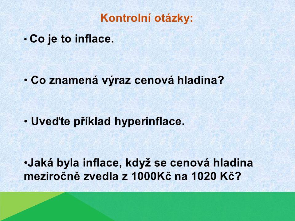 Kontrolní otázky: Co je to inflace. Co znamená výraz cenová hladina? Uveďte příklad hyperinflace. Jaká byla inflace, když se cenová hladina meziročně