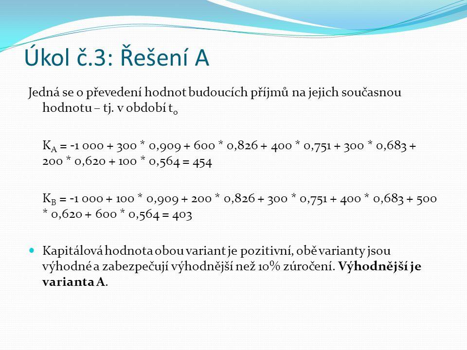 Úkol č.3: Řešení A Jedná se o převedení hodnot budoucích příjmů na jejich současnou hodnotu – tj. v období t o K A = -1 000 + 300 * 0,909 + 600 * 0,82