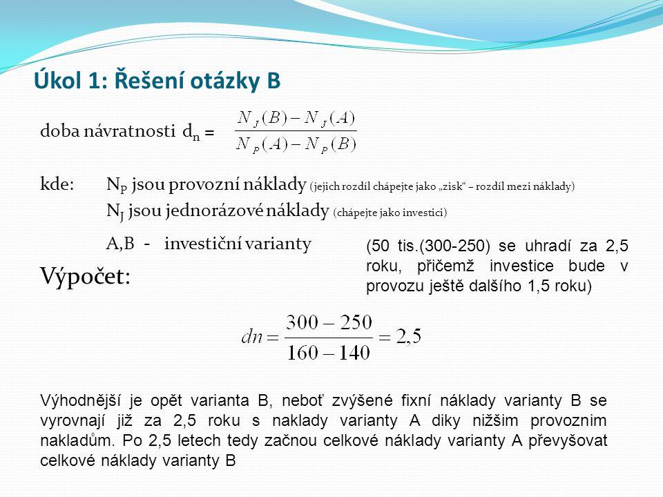 """Úkol 1: Řešení otázky B doba návratnosti d n = kde: N P jsou provozní náklady (jejich rozdíl chápejte jako """"zisk"""" – rozdíl mezi náklady) N J jsou jedn"""
