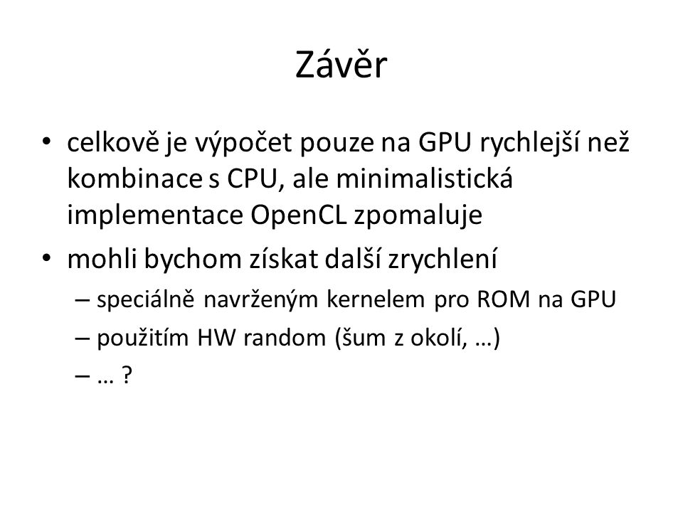 Závěr celkově je výpočet pouze na GPU rychlejší než kombinace s CPU, ale minimalistická implementace OpenCL zpomaluje mohli bychom získat další zrychlení – speciálně navrženým kernelem pro ROM na GPU – použitím HW random (šum z okolí, …) – …