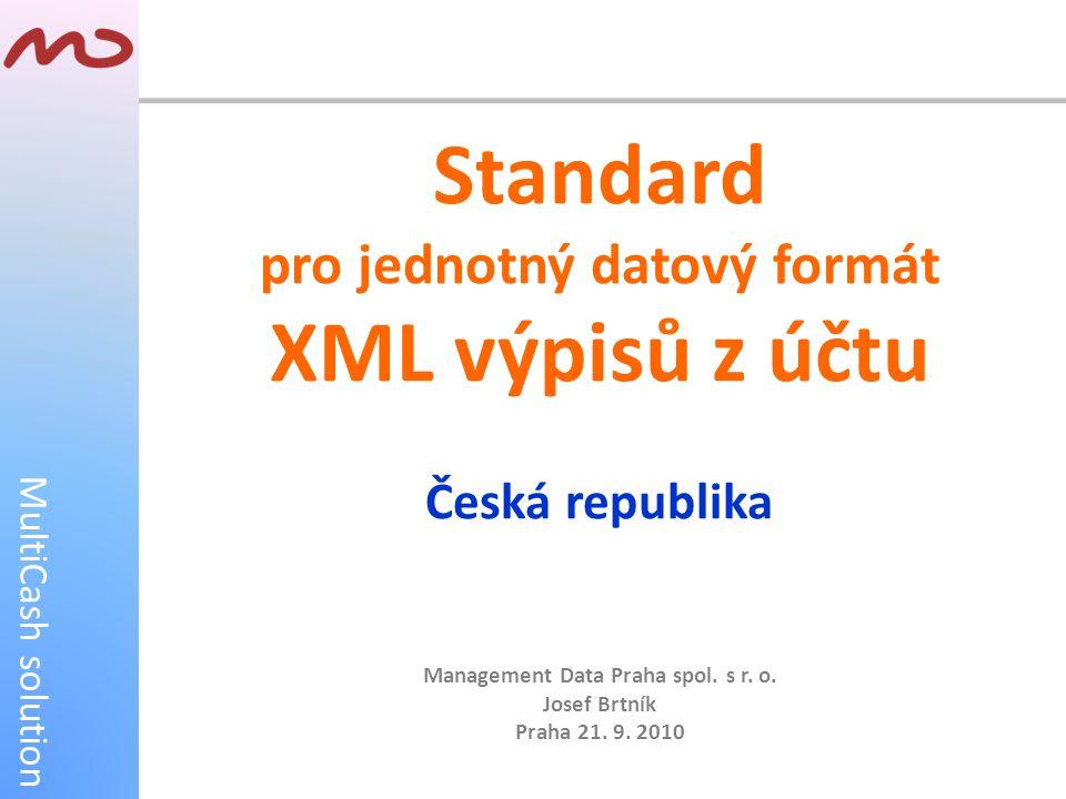 MultiCash solution Standard pro jednotný datový formát XML výpisů z účtu Česká republika Management Data Praha spol. s r. o. Josef Brtník Praha 21. 9.
