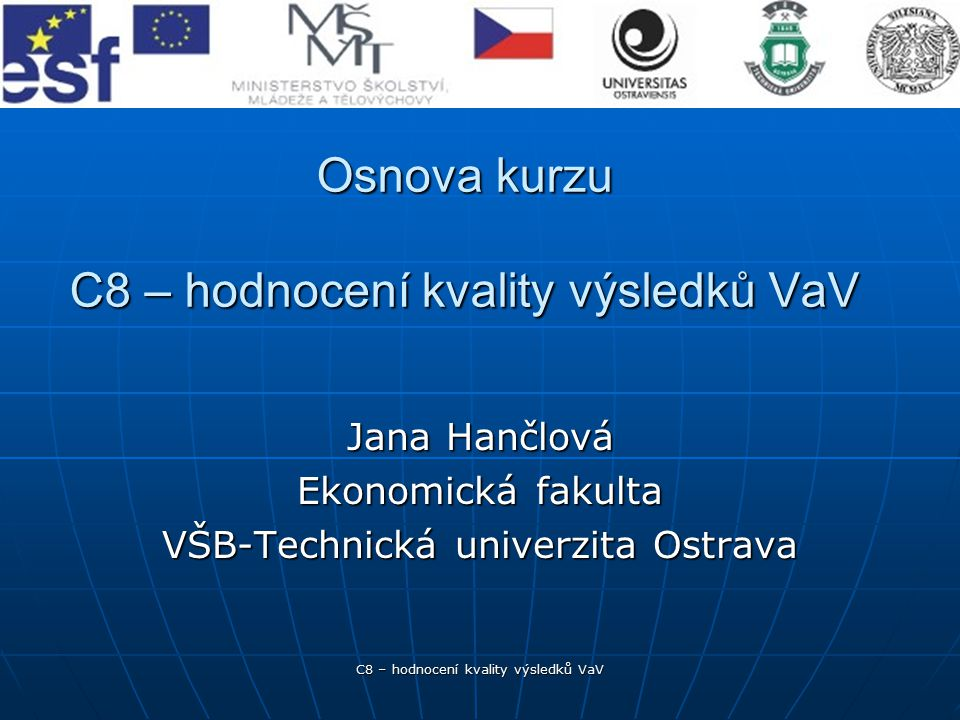C8 – hodnocení kvality výsledků VaV Osnova kurzu C8 – hodnocení kvality výsledků VaV Jana Hančlová Ekonomická fakulta VŠB-Technická univerzita Ostrava