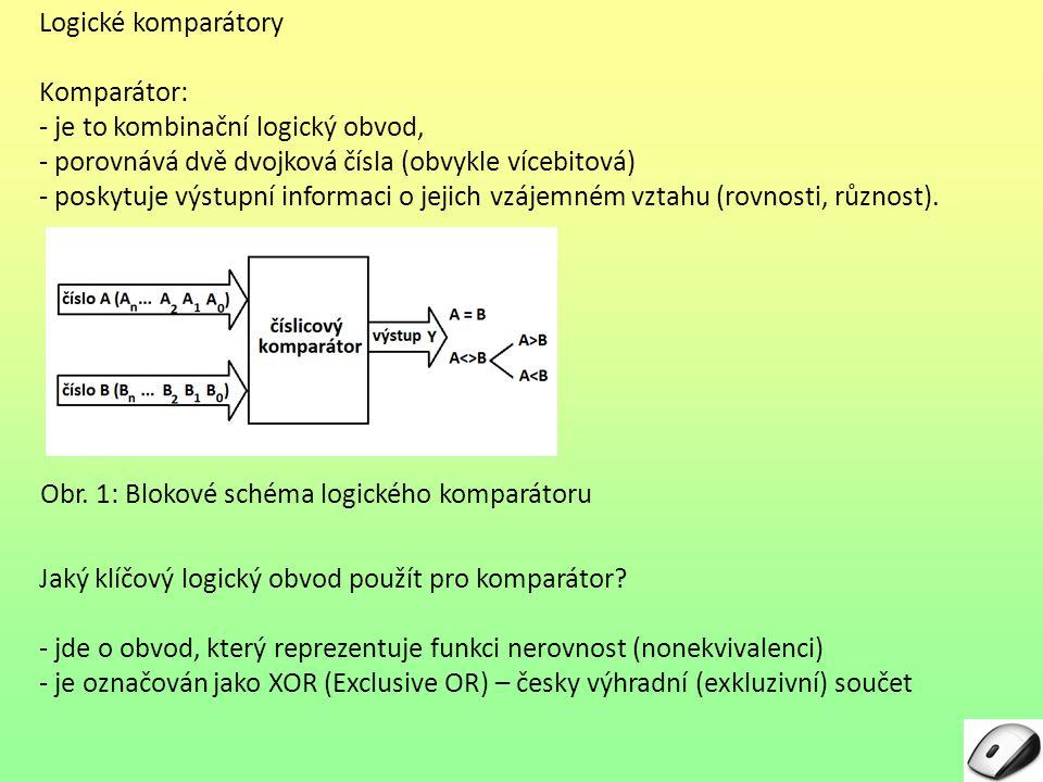 Logické komparátory Komparátor: - je to kombinační logický obvod, - porovnává dvě dvojková čísla (obvykle vícebitová) - poskytuje výstupní informaci o