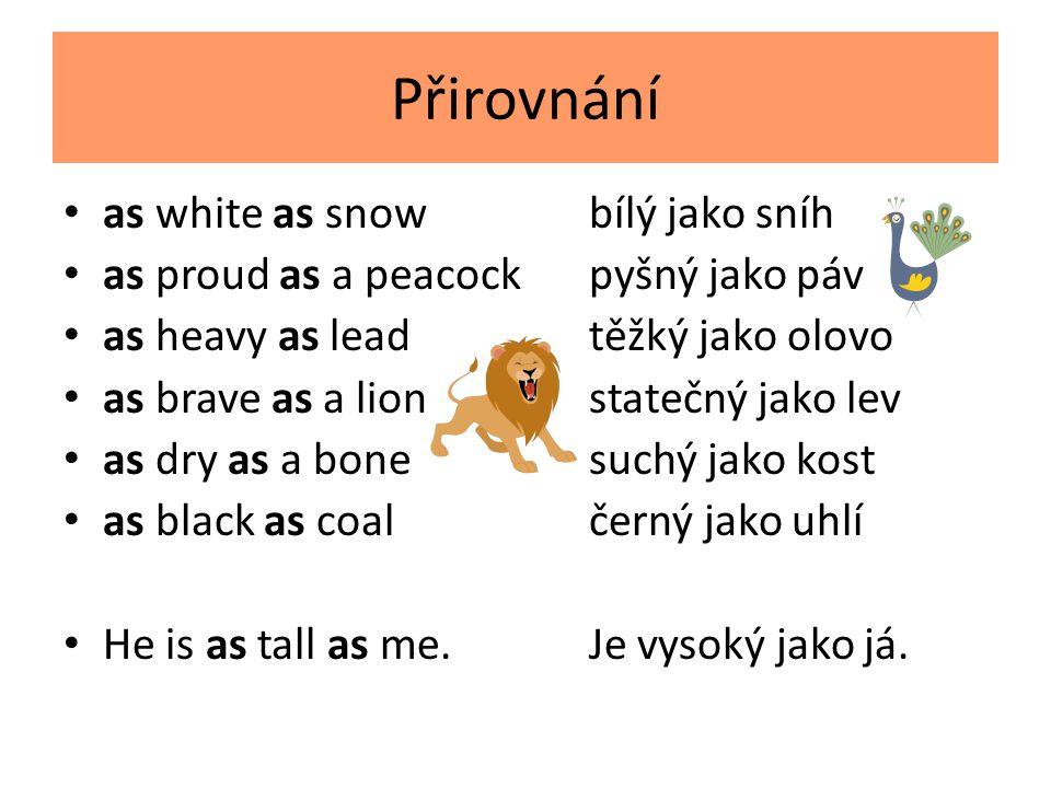 Přirovnání as white as snowbílý jako sníh as proud as a peacockpyšný jako páv as heavy as leadtěžký jako olovo as brave as a lionstatečný jako lev as dry as a bonesuchý jako kost as black as coalčerný jako uhlí He is as tall as me.Je vysoký jako já.