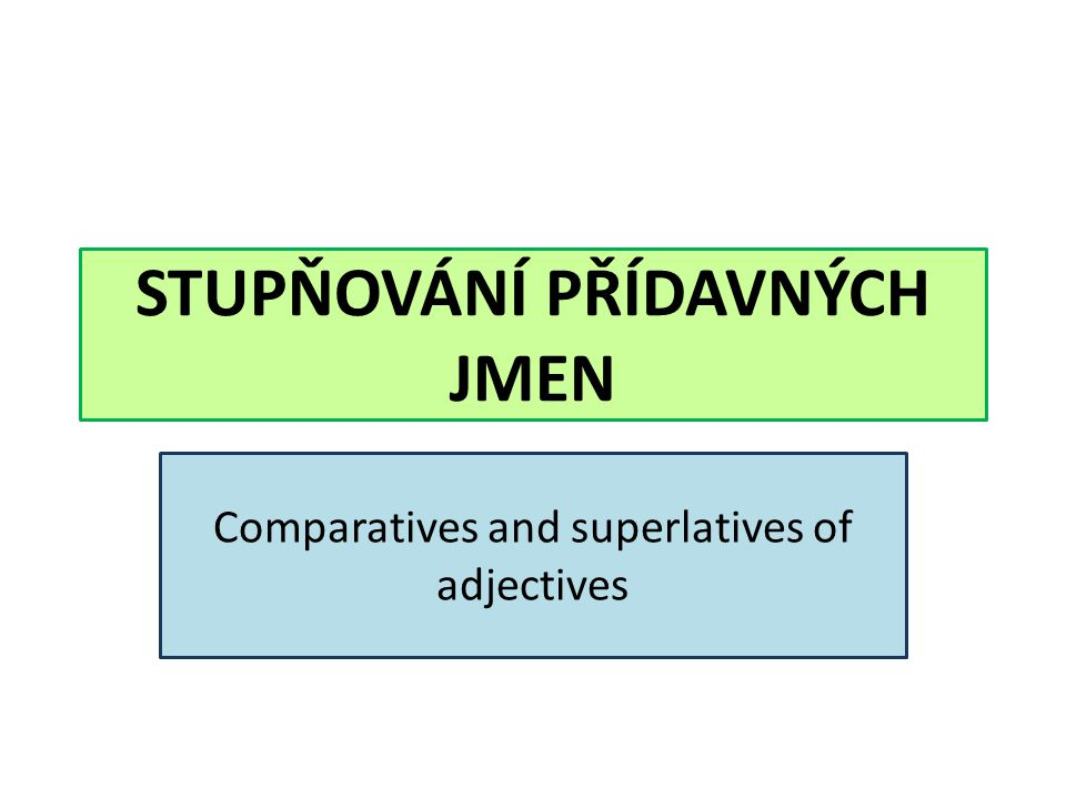 STUPŇOVÁNÍ PŘÍDAVNÝCH JMEN Comparatives and superlatives of adjectives