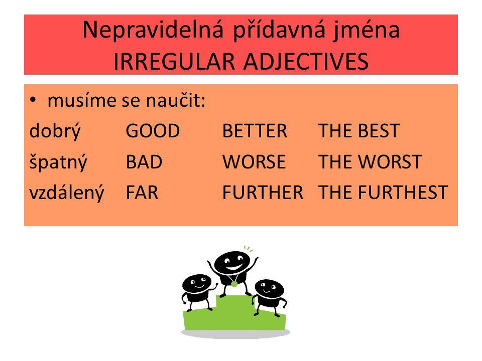 Nepravidelná přídavná jména IRREGULAR ADJECTIVES musíme se naučit: dobrýGOODBETTERTHE BEST špatnýBADWORSETHE WORST vzdálenýFARFURTHERTHE FURTHEST
