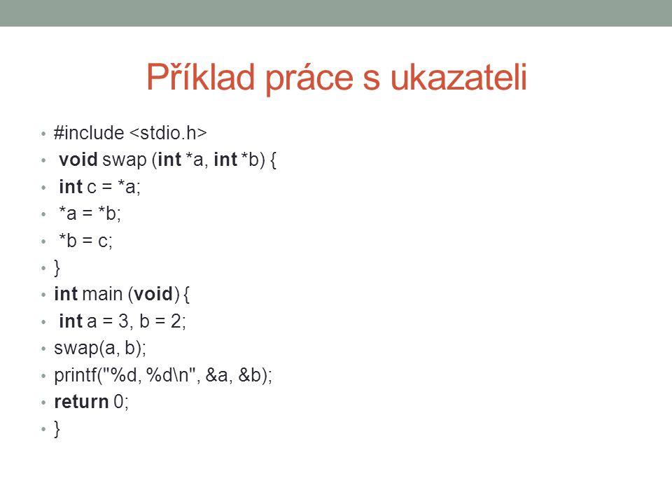 Příklad práce s ukazateli #include void swap (int *a, int *b) { int c = *a; *a = *b; *b = c; } int main (void) { int a = 3, b = 2; swap(a, b); printf(