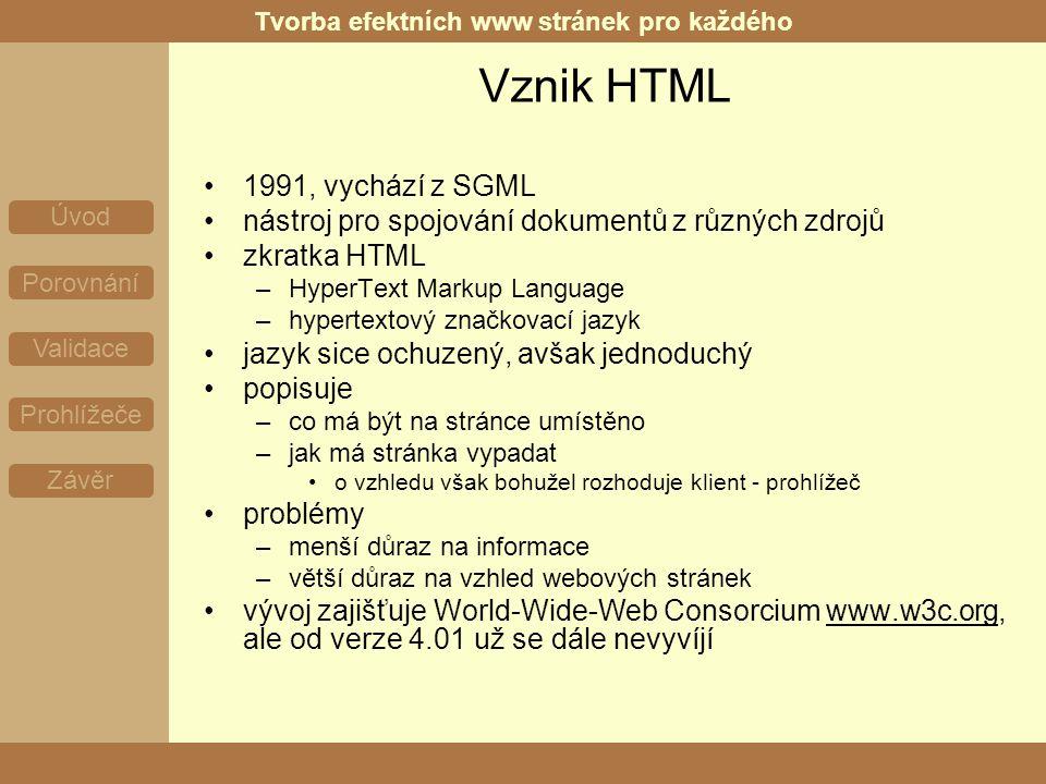 Tvorba efektních www stránek pro každého Úvod Porovnání Validace Prohlížeče Závěr Vznik HTML 1991, vychází z SGML nástroj pro spojování dokumentů z různých zdrojů zkratka HTML –HyperText Markup Language –hypertextový značkovací jazyk jazyk sice ochuzený, avšak jednoduchý popisuje –co má být na stránce umístěno –jak má stránka vypadat o vzhledu však bohužel rozhoduje klient - prohlížeč problémy –menší důraz na informace –větší důraz na vzhled webových stránek vývoj zajišťuje World-Wide-Web Consorcium www.w3c.org, ale od verze 4.01 už se dále nevyvíjí