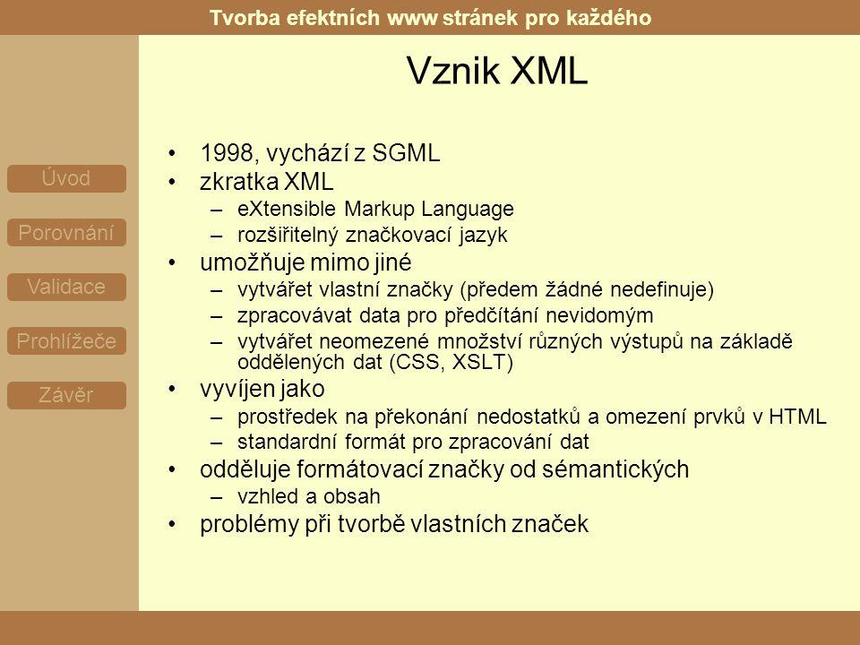 Tvorba efektních www stránek pro každého Úvod Porovnání Validace Prohlížeče Závěr Vznik XML 1998, vychází z SGML zkratka XML –eXtensible Markup Language –rozšiřitelný značkovací jazyk umožňuje mimo jiné –vytvářet vlastní značky (předem žádné nedefinuje) –zpracovávat data pro předčítání nevidomým –vytvářet neomezené množství různých výstupů na základě oddělených dat (CSS, XSLT) vyvíjen jako –prostředek na překonání nedostatků a omezení prvků v HTML –standardní formát pro zpracování dat odděluje formátovací značky od sémantických –vzhled a obsah problémy při tvorbě vlastních značek