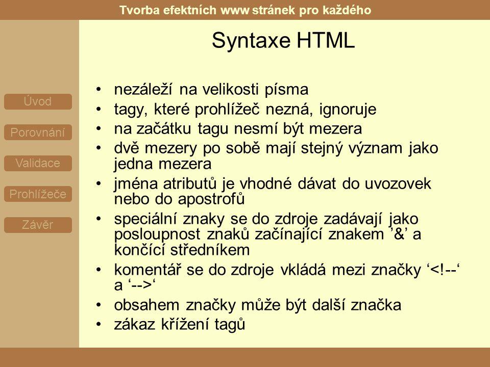 Tvorba efektních www stránek pro každého Úvod Porovnání Validace Prohlížeče Závěr Syntaxe HTML nezáleží na velikosti písma tagy, které prohlížeč nezná, ignoruje na začátku tagu nesmí být mezera dvě mezery po sobě mají stejný význam jako jedna mezera jména atributů je vhodné dávat do uvozovek nebo do apostrofů speciální znaky se do zdroje zadávají jako posloupnost znaků začínající znakem '&' a končící středníkem komentář se do zdroje vkládá mezi značky ' ' obsahem značky může být další značka zákaz křížení tagů