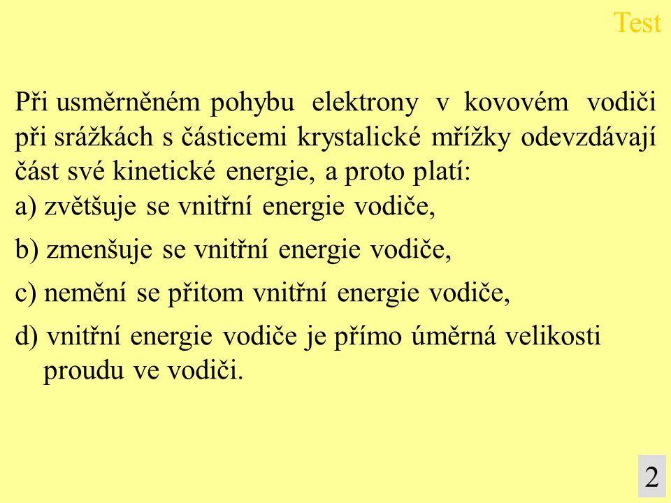 Při usměrněném pohybu elektrony v kovovém vodiči při srážkách s částicemi krystalické mřížky odevzdávají část své kinetické energie, a proto platí: a) zvětšuje se vnitřní energie vodiče, b) zmenšuje se vnitřní energie vodiče, c) nemění se přitom vnitřní energie vodiče, d) vnitřní energie vodiče je přímo úměrná velikosti proudu ve vodiči.