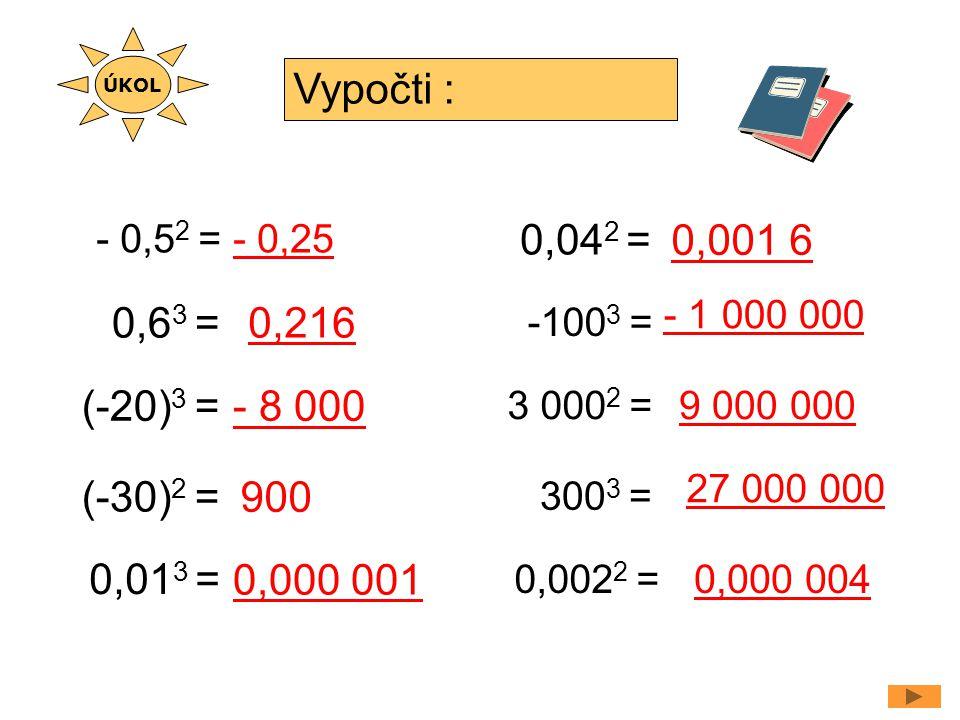 - 0,5 2 = (-20) 3 = Vypočti : - 0,25 900 0,6 3 =0,216 (-30) 2 = - 8 000 0,01 3 = 0,000 001 -100 3 = - 1 000 000 ÚKOL 0,04 2 = 0,001 6 3 000 2 = 300 3 = 0,002 2 = 9 000 000 27 000 000 0,000 004