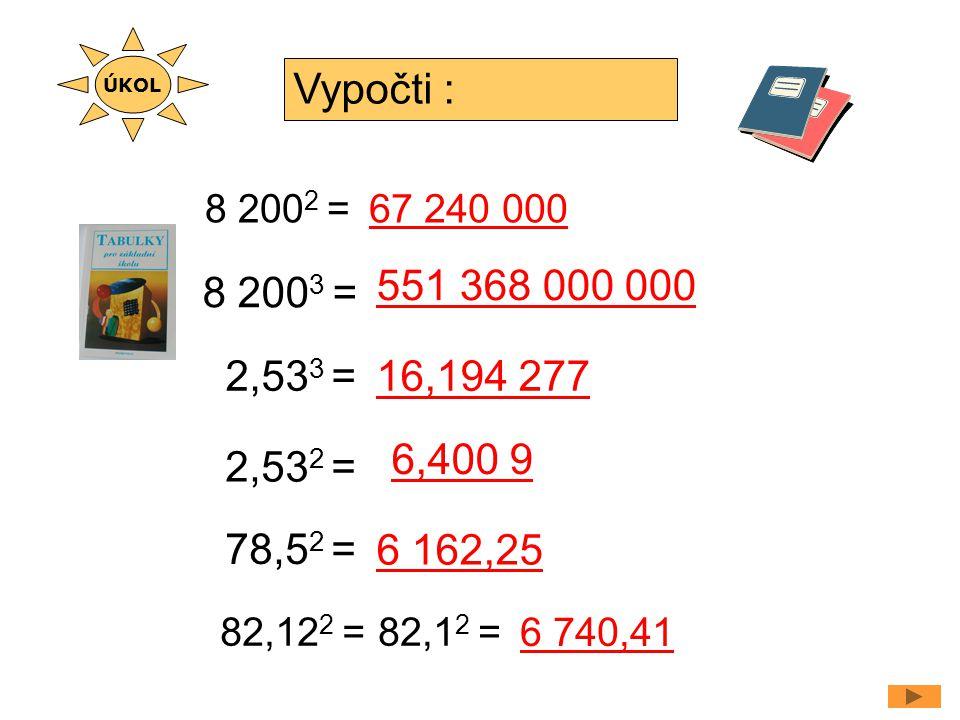 8 200 2 = 2,53 3 = Vypočti : 67 240 000 6,400 9 8 200 3 = 551 368 000 000 2,53 2 = 16,194 277 78,5 2 = 6 162,25 82,12 2 = 6 740,41 ÚKOL 82,1 2 =