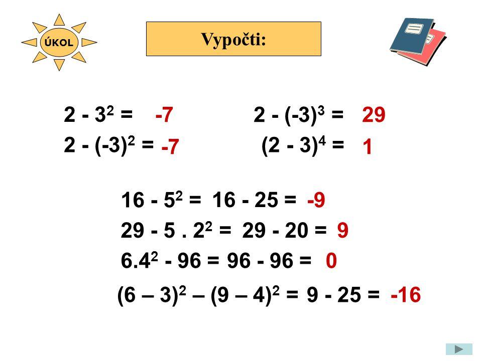 Vypočti: 2 - 3 2 = -7 0 ÚKOL 2 - (-3) 2 = 16 - 5 2 = 29 - 5.