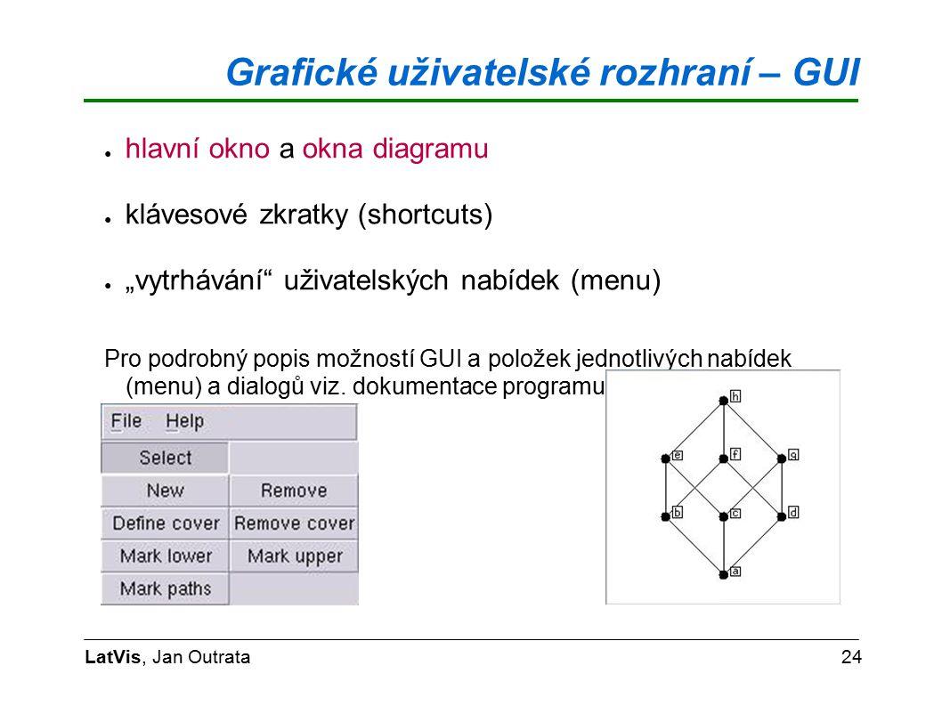 """Grafické uživatelské rozhraní – GUI LatVis, Jan Outrata24 ● hlavní okno a okna diagramu ● klávesové zkratky (shortcuts) ● """"vytrhávání uživatelských nabídek (menu) Pro podrobný popis možností GUI a položek jednotlivých nabídek (menu) a dialogů viz."""