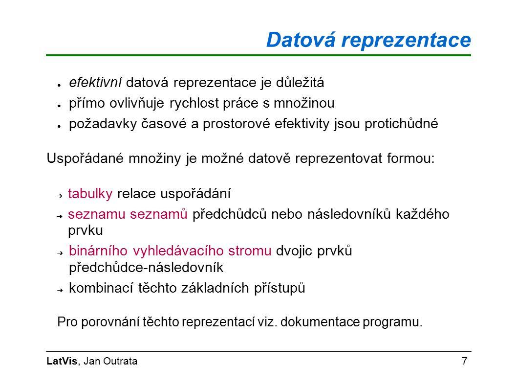 Datová reprezentace LatVis, Jan Outrata7 ● efektivní datová reprezentace je důležitá ● přímo ovlivňuje rychlost práce s množinou ● požadavky časové a prostorové efektivity jsou protichůdné Uspořádané množiny je možné datově reprezentovat formou: ➔ tabulky relace uspořádání ➔ seznamu seznamů předchůdců nebo následovníků každého prvku ➔ binárního vyhledávacího stromu dvojic prvků předchůdce-následovník ➔ kombinací těchto základních přístupů Pro porovnání těchto reprezentací viz.