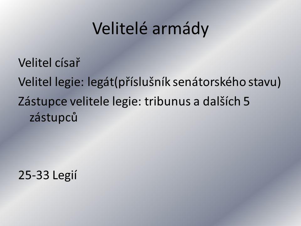 Velitelé armády Velitel císař Velitel legie: legát(příslušník senátorského stavu) Zástupce velitele legie: tribunus a dalších 5 zástupců 25-33 Legií