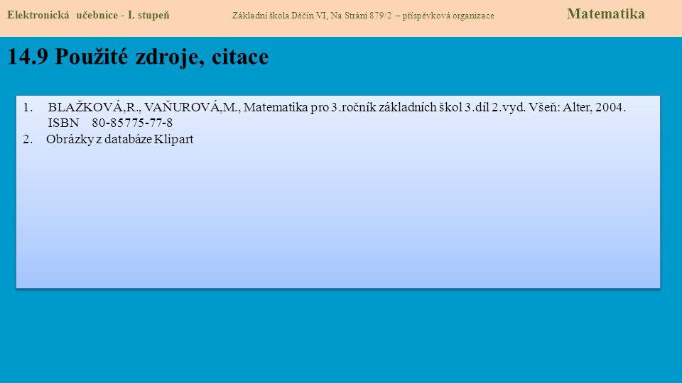Elektronická učebnice - I. stupeň Základní škola Děčín VI, Na Stráni 879/2 – příspěvková organizace Matematika 14.9 Použité zdroje, citace 1.BLAŽKOVÁ,