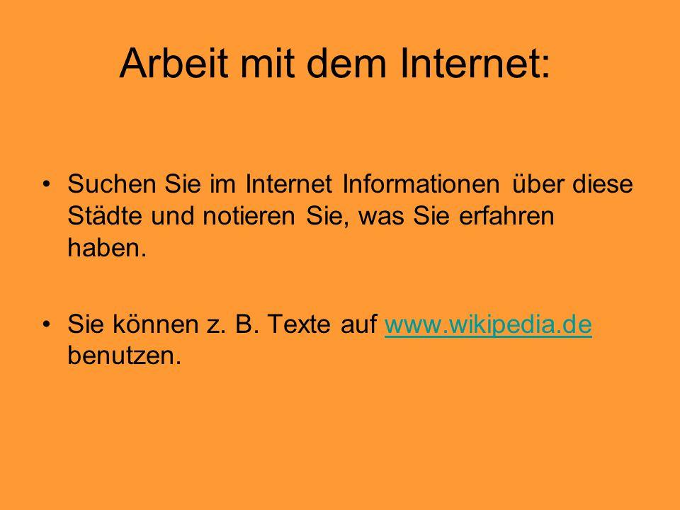 Arbeit mit dem Internet: Suchen Sie im Internet Informationen über diese Städte und notieren Sie, was Sie erfahren haben. Sie können z. B. Texte auf w