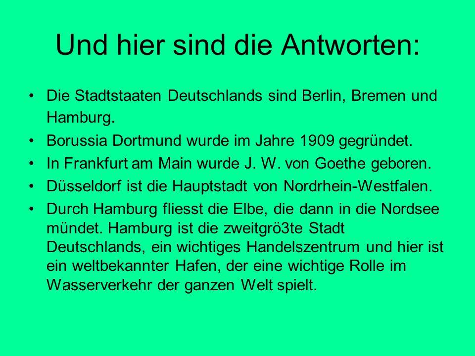 Und hier sind die Antworten: Die Stadtstaaten Deutschlands sind Berlin, Bremen und Hamburg. Borussia Dortmund wurde im Jahre 1909 gegründet. In Frankf