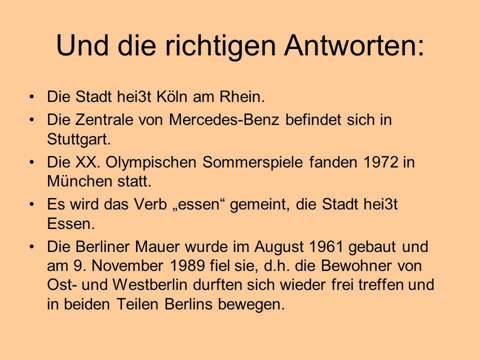 Und die richtigen Antworten: Die Stadt hei3t Köln am Rhein. Die Zentrale von Mercedes-Benz befindet sich in Stuttgart. Die XX. Olympischen Sommerspiel